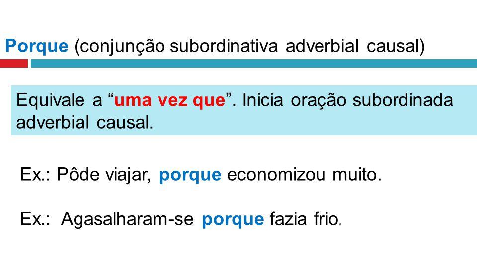 Porque (conjunção subordinativa adverbial causal) Equivale a uma vez que.