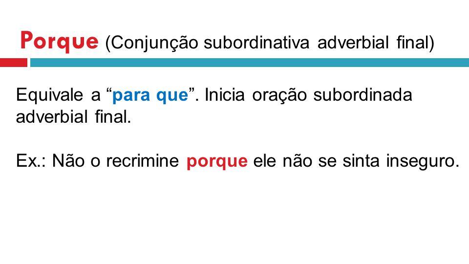 Porque (Conjunção subordinativa adverbial final) Equivale a para que.