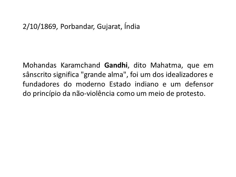 2/10/1869, Porbandar, Gujarat, Índia Mohandas Karamchand Gandhi, dito Mahatma, que em sânscrito significa