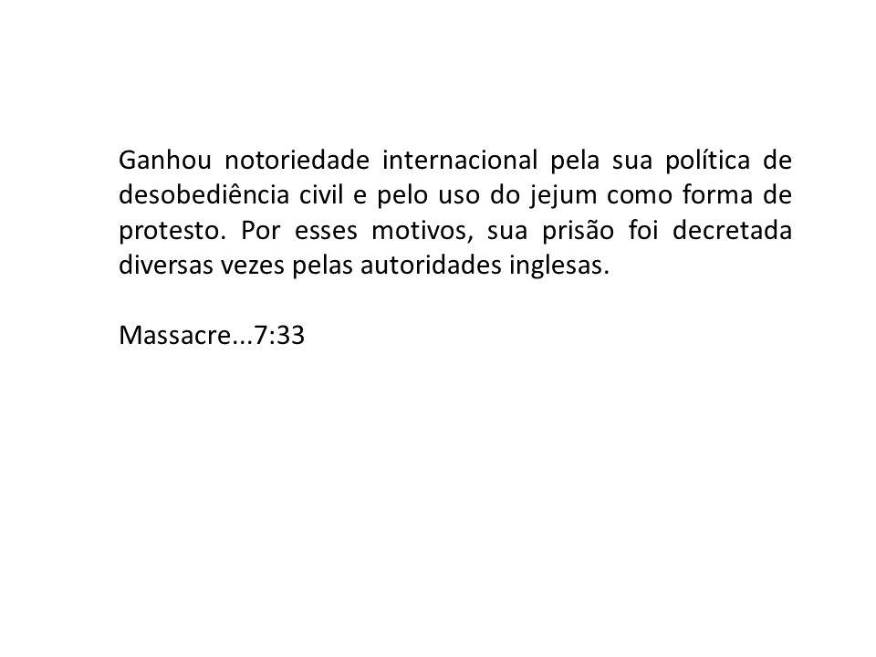 Ganhou notoriedade internacional pela sua política de desobediência civil e pelo uso do jejum como forma de protesto.