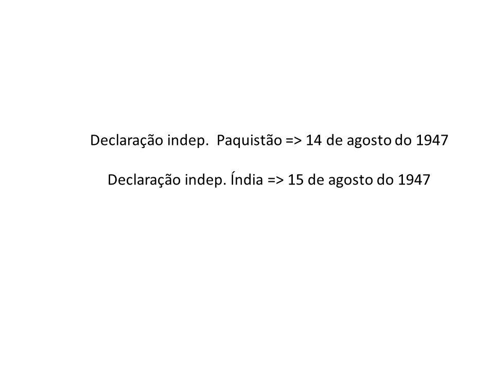 Declaração indep. Paquistão => 14 de agosto do 1947 Declaração indep. Índia => 15 de agosto do 1947