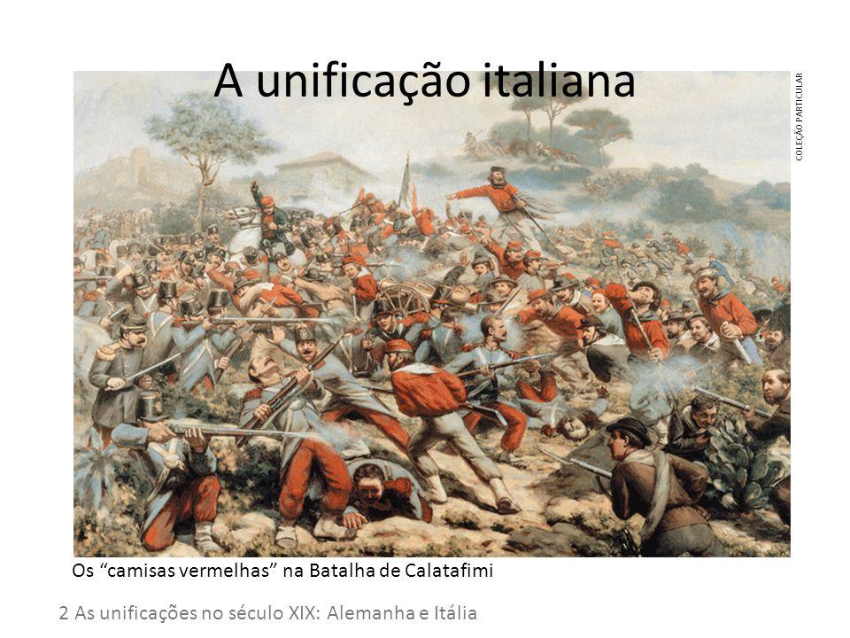 A unificação italiana 2 As unificações no século XIX: Alemanha e Itália Os camisas vermelhas na Batalha de Calatafimi COLEÇÃO PARTICULAR