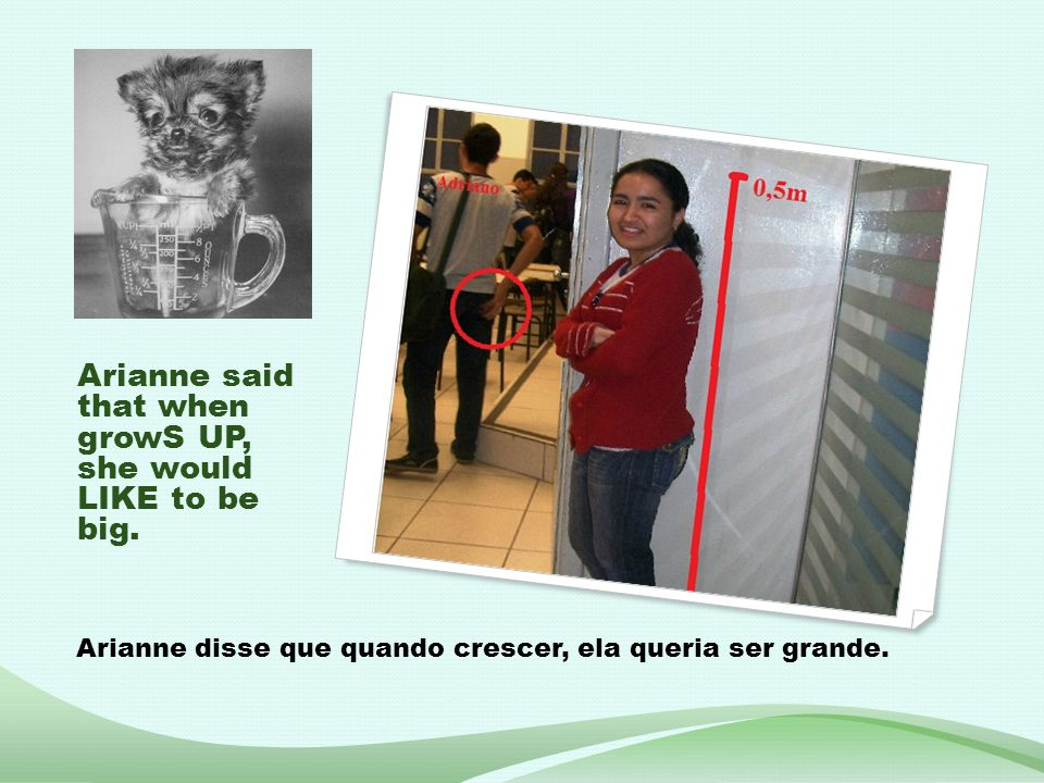 Arianne said that when growS UP, she would LIKE to be big. Arianne disse que quando crescer, ela queria ser grande.