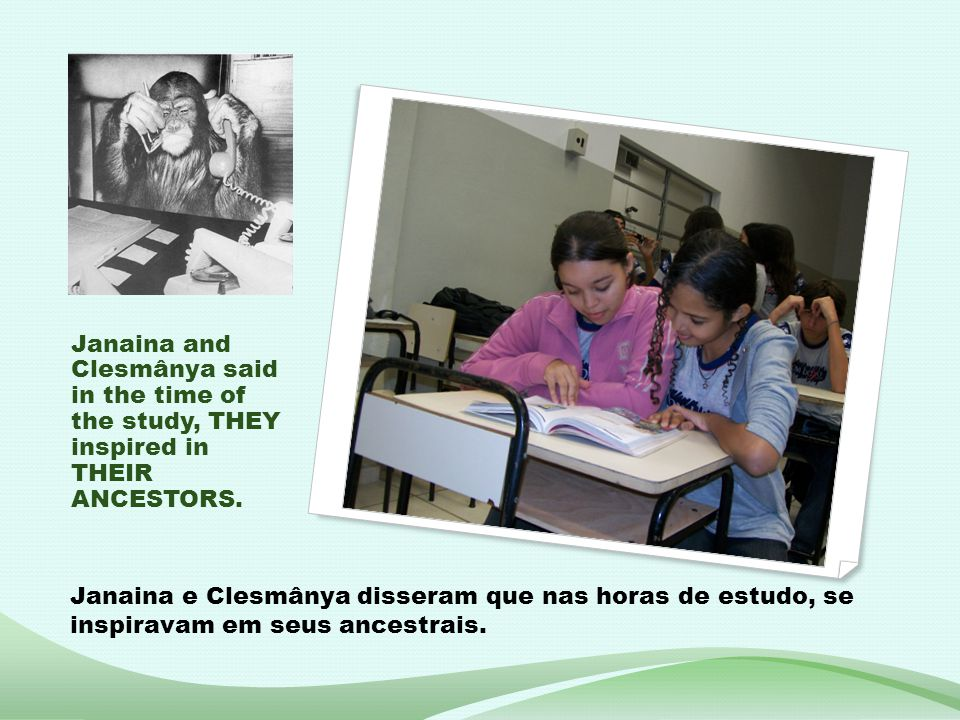 Janaina and Clesmânya said in the time of the study, THEY inspired in THEIR ANCESTORS. Janaina e Clesmânya disseram que nas horas de estudo, se inspir