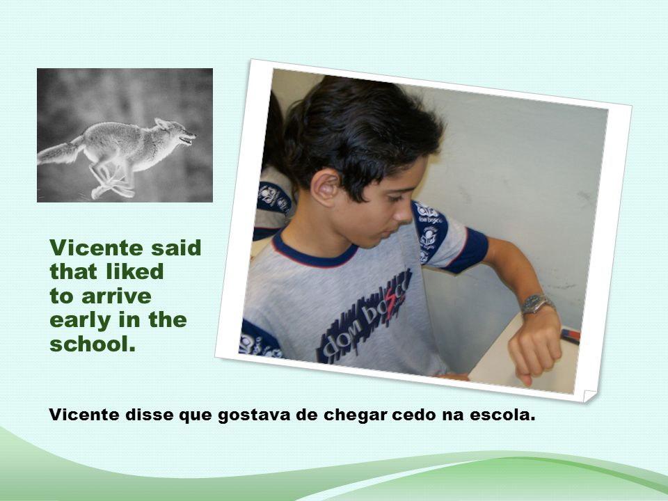 Vicente said that liked to arrive early in the school. Vicente disse que gostava de chegar cedo na escola.