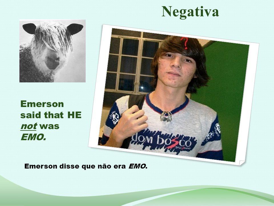 Emerson said that HE not was EMO. Emerson disse que não era EMO. Negativa