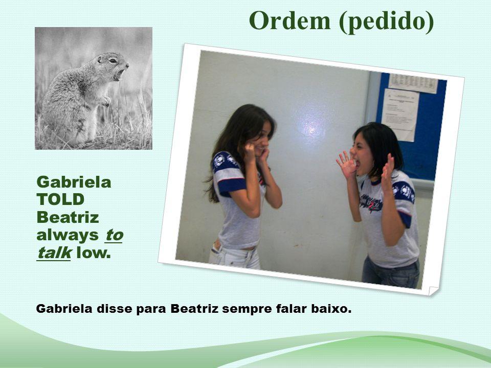 Gabriela TOLD Beatriz always to talk low. Gabriela disse para Beatriz sempre falar baixo. Ordem (pedido)