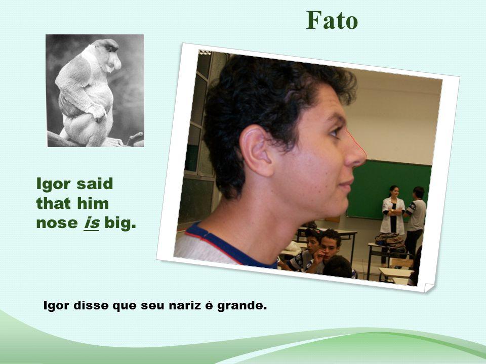 Igor said that him nose is big. Igor disse que seu nariz é grande. Fato