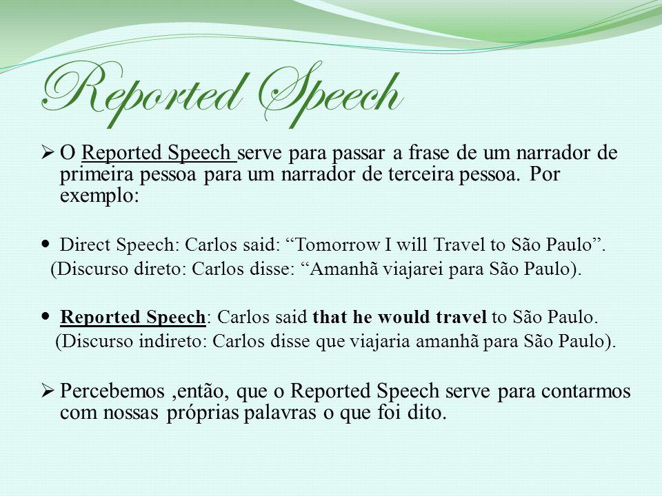 Reported Speech O Reported Speech serve para passar a frase de um narrador de primeira pessoa para um narrador de terceira pessoa. Por exemplo: Direct