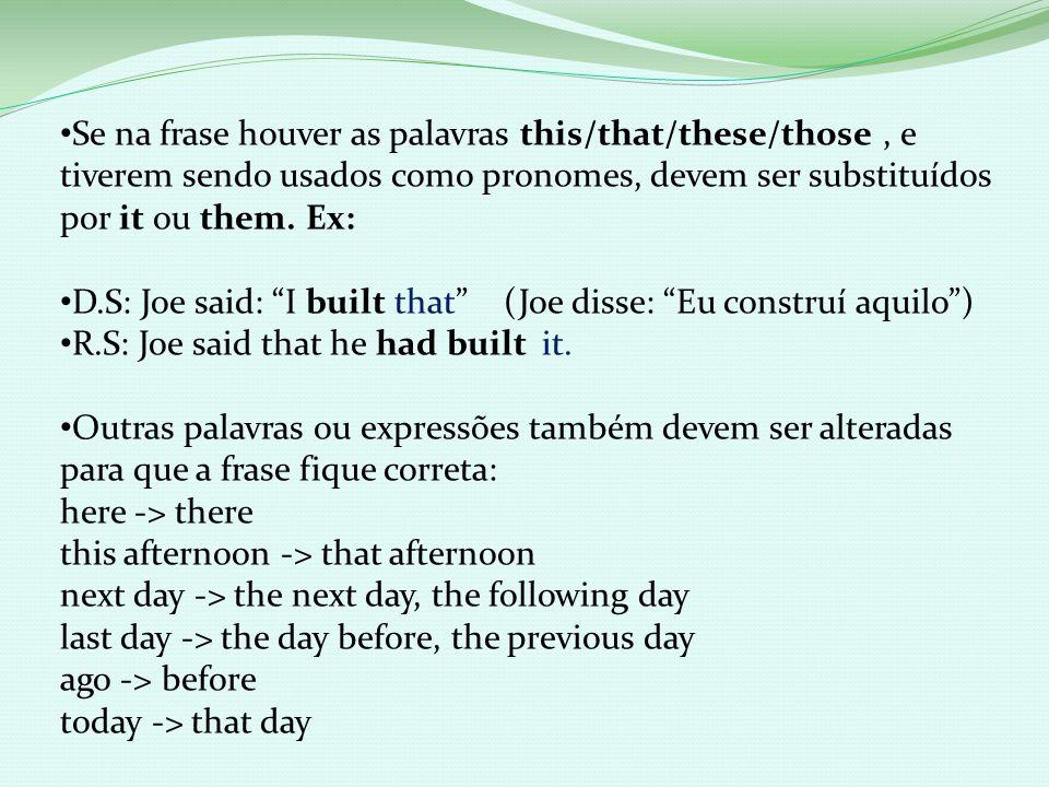 Se na frase houver as palavras this/that/these/those, e tiverem sendo usados como pronomes, devem ser substituídos por it ou them. Ex: D.S: Joe said: