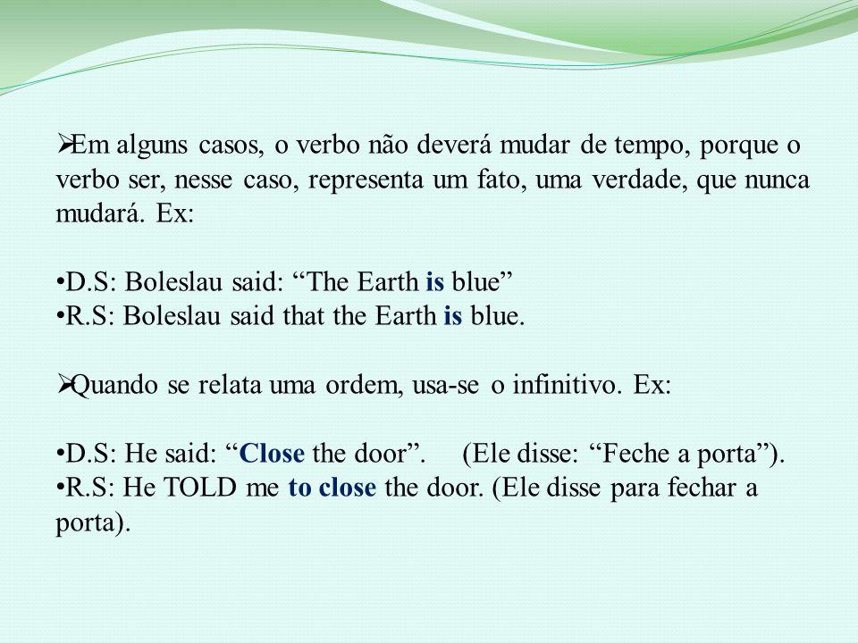 Em alguns casos, o verbo não deverá mudar de tempo, porque o verbo ser, nesse caso, representa um fato, uma verdade, que nunca mudará. Ex: D.S: Bolesl