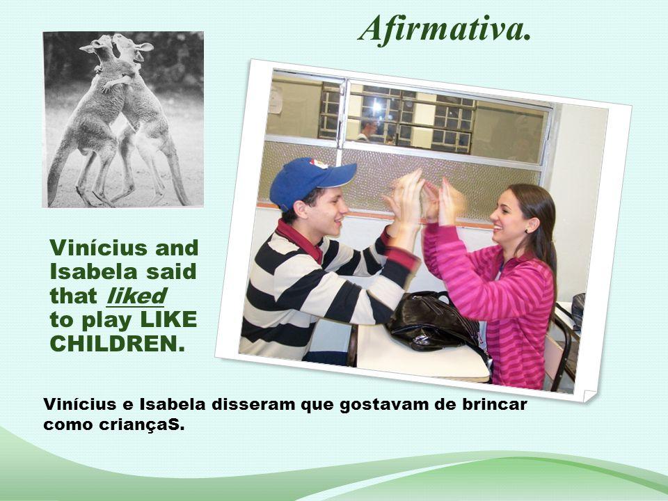 Vinícius and Isabela said that liked to play LIKE CHILDREN. Vinícius e Isabela disseram que gostavam de brincar como criançaS. Afirmativa.
