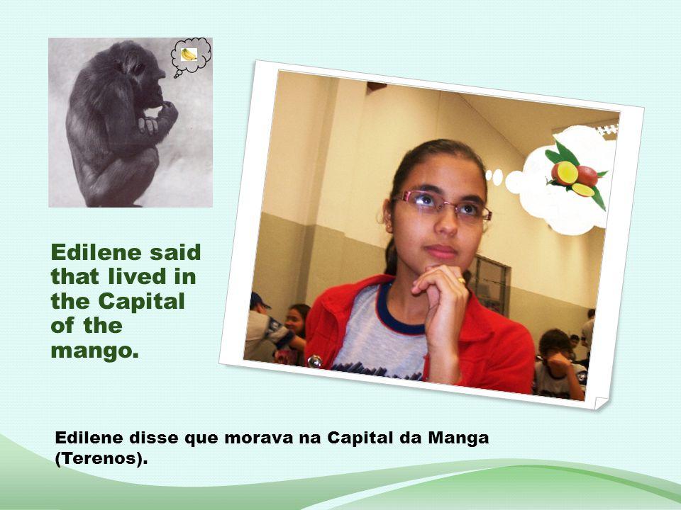 Edilene said that lived in the Capital of the mango. Edilene disse que morava na Capital da Manga (Terenos).