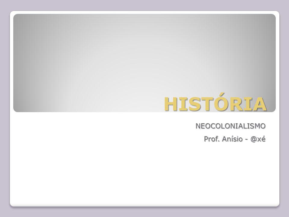 HISTÓRIA NEOCOLONIALISMO Prof. Anísio - @xé