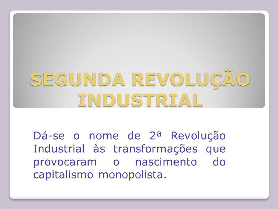 SEGUNDA REVOLUÇÃO INDUSTRIAL Dá-se o nome de 2ª Revolução Industrial às transformações que provocaram o nascimento do capitalismo monopolista.