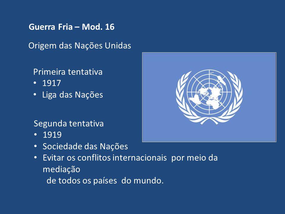 Guerra Fria – Mod. 16 Origem das Nações Unidas Primeira tentativa 1917 Liga das Nações Segunda tentativa 1919 Sociedade das Nações Evitar os conflitos