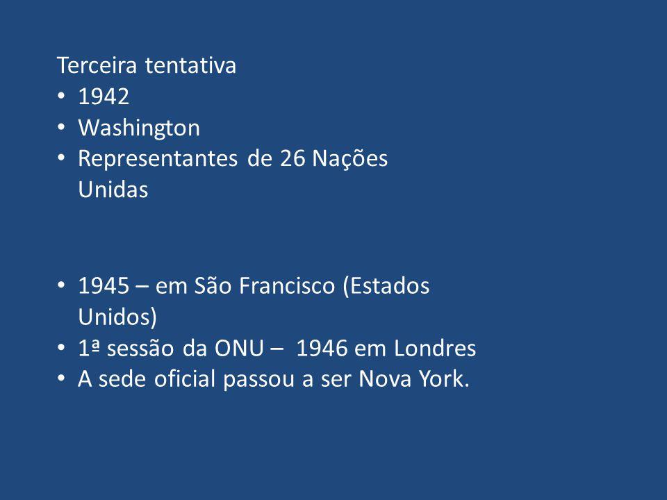 Terceira tentativa 1942 Washington Representantes de 26 Nações Unidas 1945 – em São Francisco (Estados Unidos) 1ª sessão da ONU – 1946 em Londres A se
