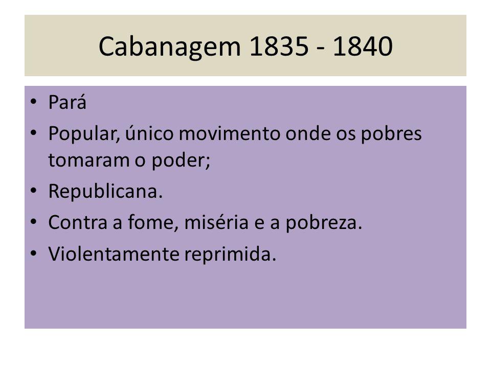 Cabanagem 1835 - 1840 Pará Popular, único movimento onde os pobres tomaram o poder; Republicana. Contra a fome, miséria e a pobreza. Violentamente rep