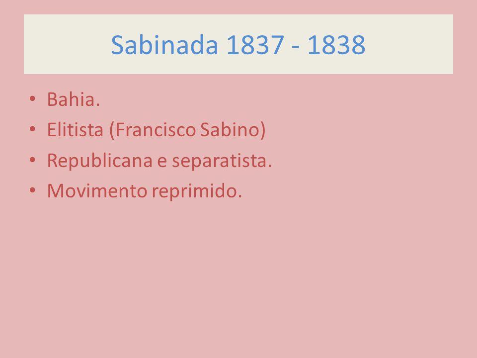 Sabinada 1837 - 1838 Bahia. Elitista (Francisco Sabino) Republicana e separatista. Movimento reprimido.