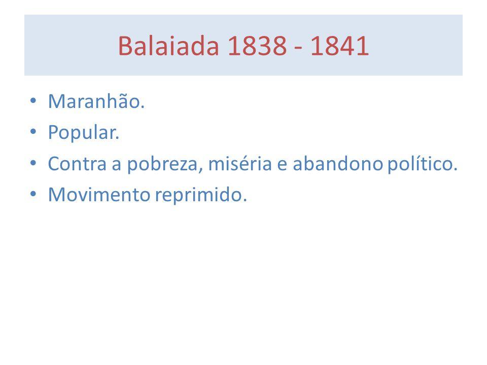 Balaiada 1838 - 1841 Maranhão. Popular. Contra a pobreza, miséria e abandono político. Movimento reprimido.