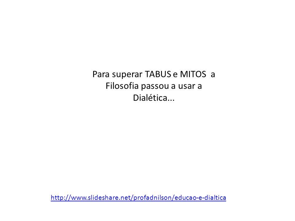 Para superar TABUS e MITOS a Filosofia passou a usar a Dialética... http://www.slideshare.net/profadnilson/educao-e-dialtica