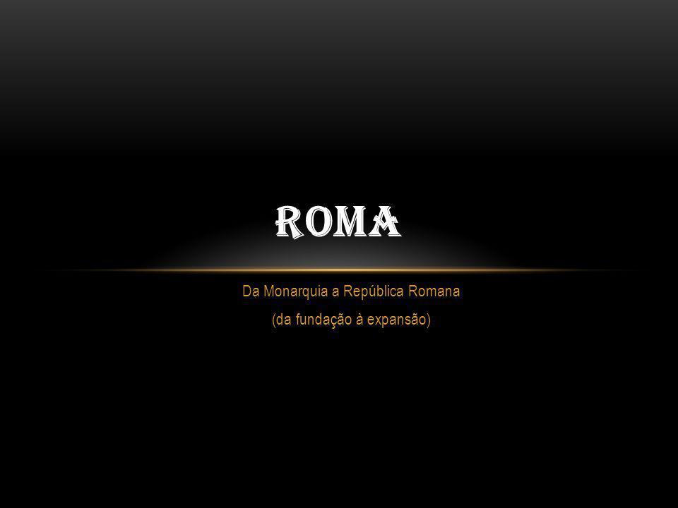 nenhuma civilização foi tão poderosa, por tanto tempo, quanto a romana Períodos da História de Roma: Monarquia – 753 a.C.