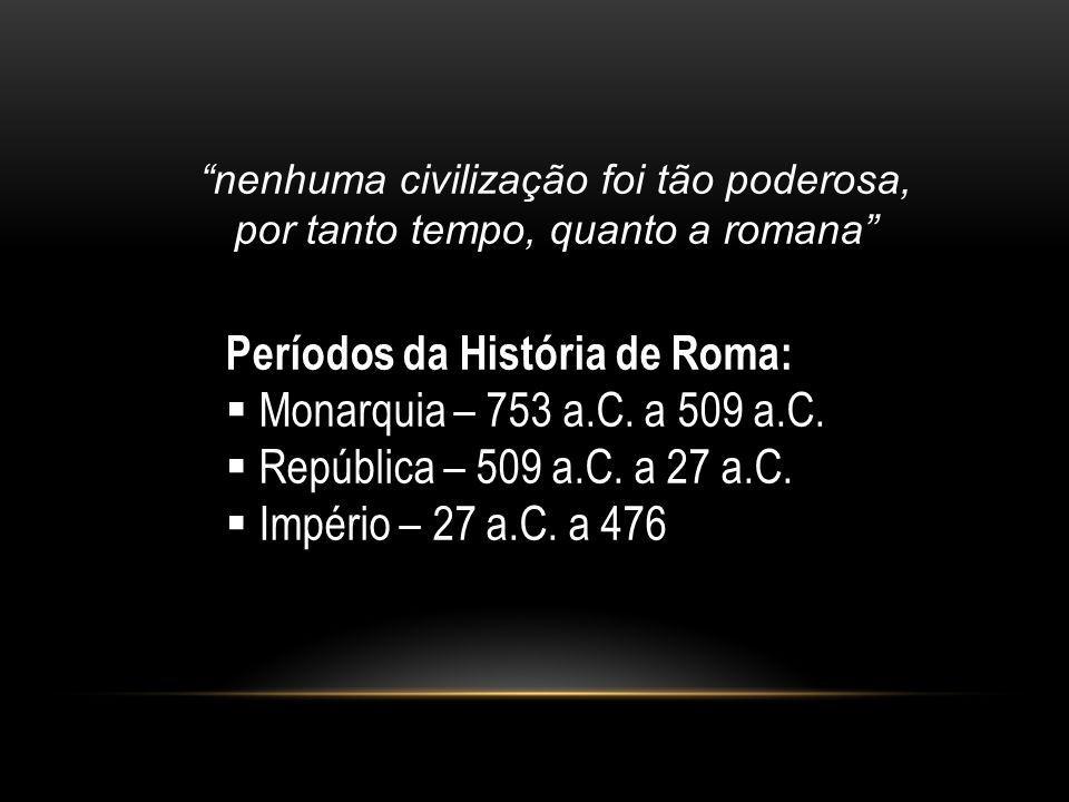 nenhuma civilização foi tão poderosa, por tanto tempo, quanto a romana Períodos da História de Roma: Monarquia – 753 a.C. a 509 a.C. República – 509 a