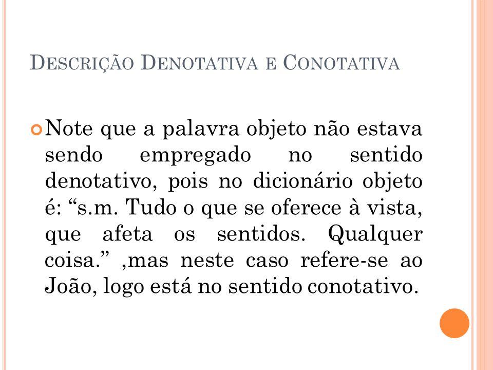 D ESCRIÇÃO D ENOTATIVA E C ONOTATIVA Note que a palavra objeto não estava sendo empregado no sentido denotativo, pois no dicionário objeto é: s.m. Tud