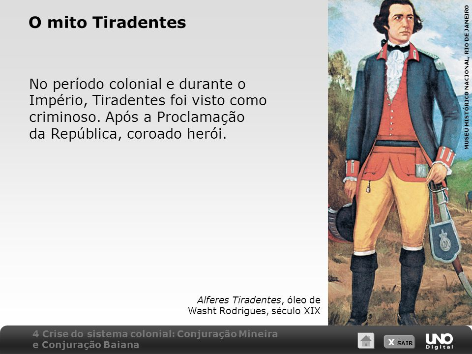 X SAIR O mito Tiradentes No período colonial e durante o Império, Tiradentes foi visto como criminoso. Após a Proclamação da República, coroado herói.