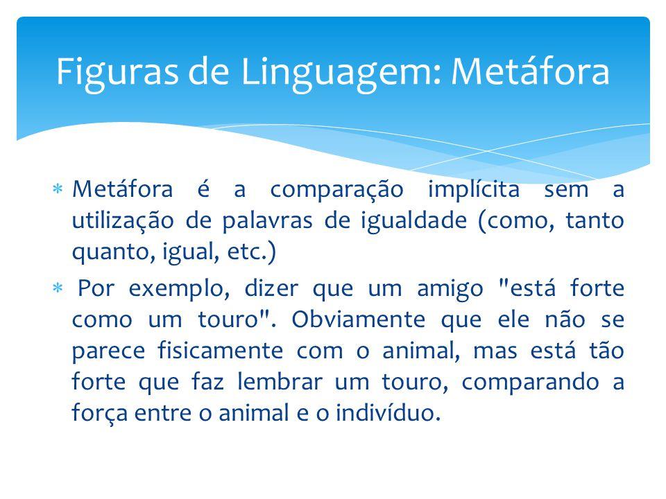 Metáfora é a comparação implícita sem a utilização de palavras de igualdade (como, tanto quanto, igual, etc.) Por exemplo, dizer que um amigo