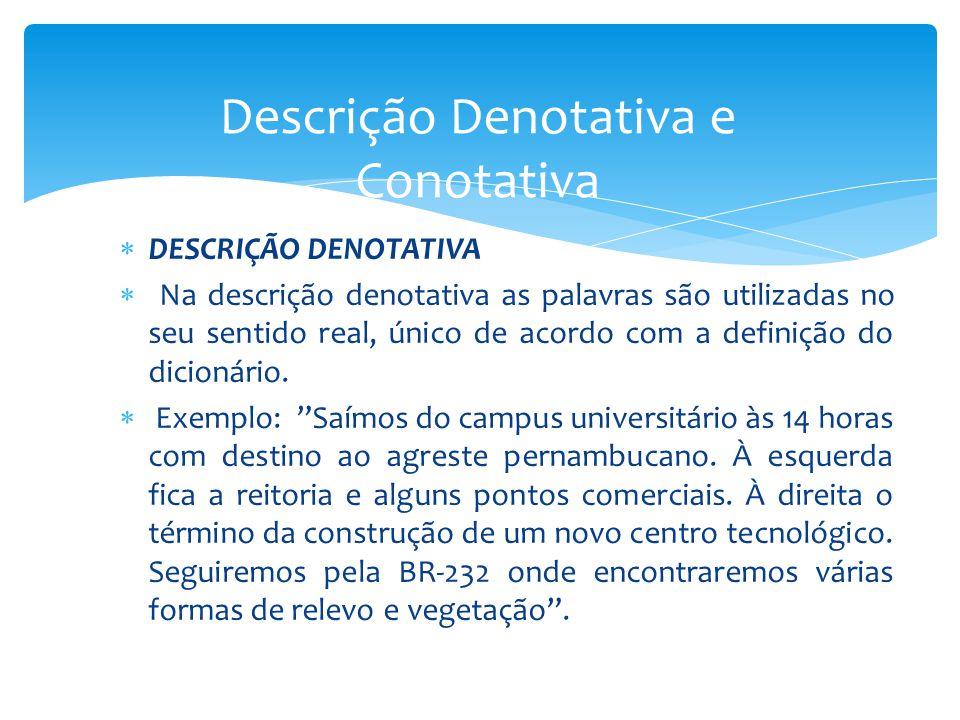 DESCRIÇÃO DENOTATIVA Na descrição denotativa as palavras são utilizadas no seu sentido real, único de acordo com a definição do dicionário. Exemplo: S