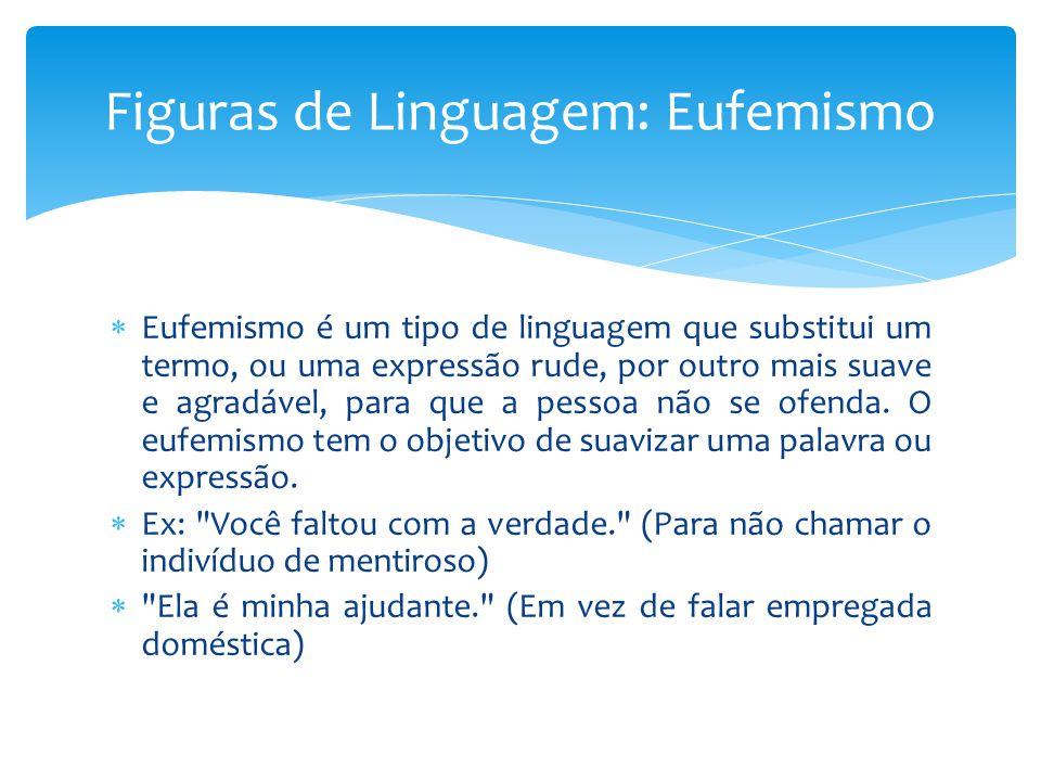 Eufemismo é um tipo de linguagem que substitui um termo, ou uma expressão rude, por outro mais suave e agradável, para que a pessoa não se ofenda. O e