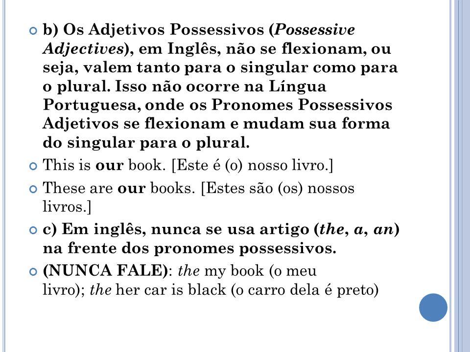 b) Os Adjetivos Possessivos ( Possessive Adjectives ), em Inglês, não se flexionam, ou seja, valem tanto para o singular como para o plural. Isso não