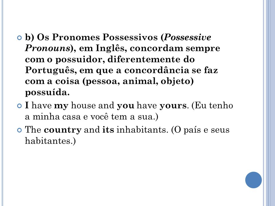 b) Os Pronomes Possessivos ( Possessive Pronouns ), em Inglês, concordam sempre com o possuidor, diferentemente do Português, em que a concordância se