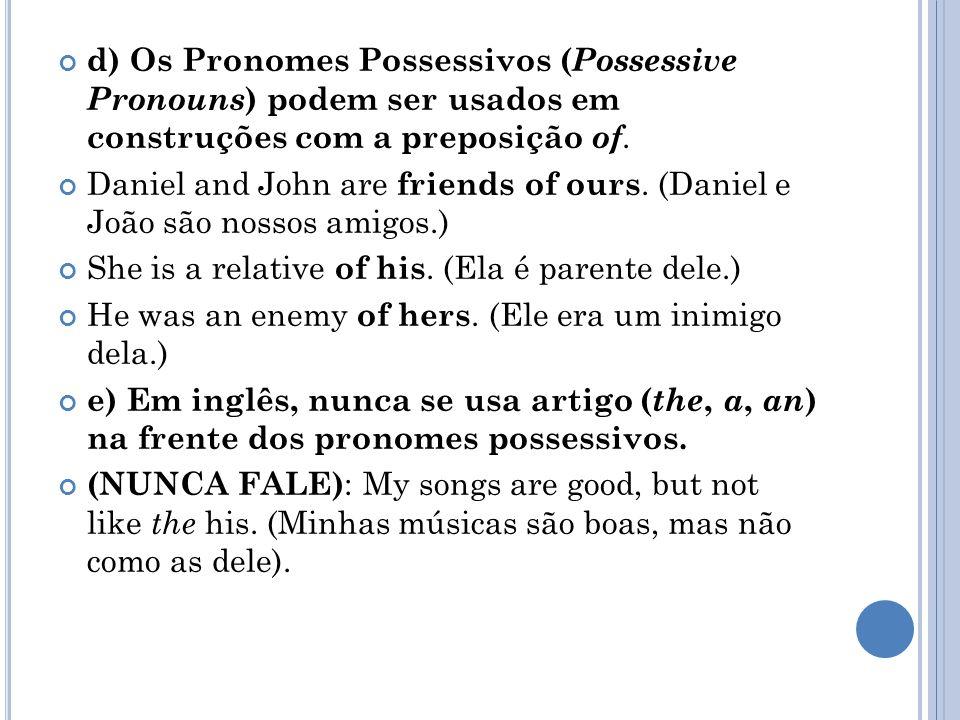 d) Os Pronomes Possessivos ( Possessive Pronouns ) podem ser usados em construções com a preposição of. Daniel and John are friends of ours. (Daniel e
