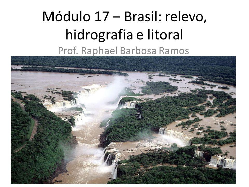 Módulo 17 – Brasil: relevo, hidrografia e litoral Prof. Raphael Barbosa Ramos