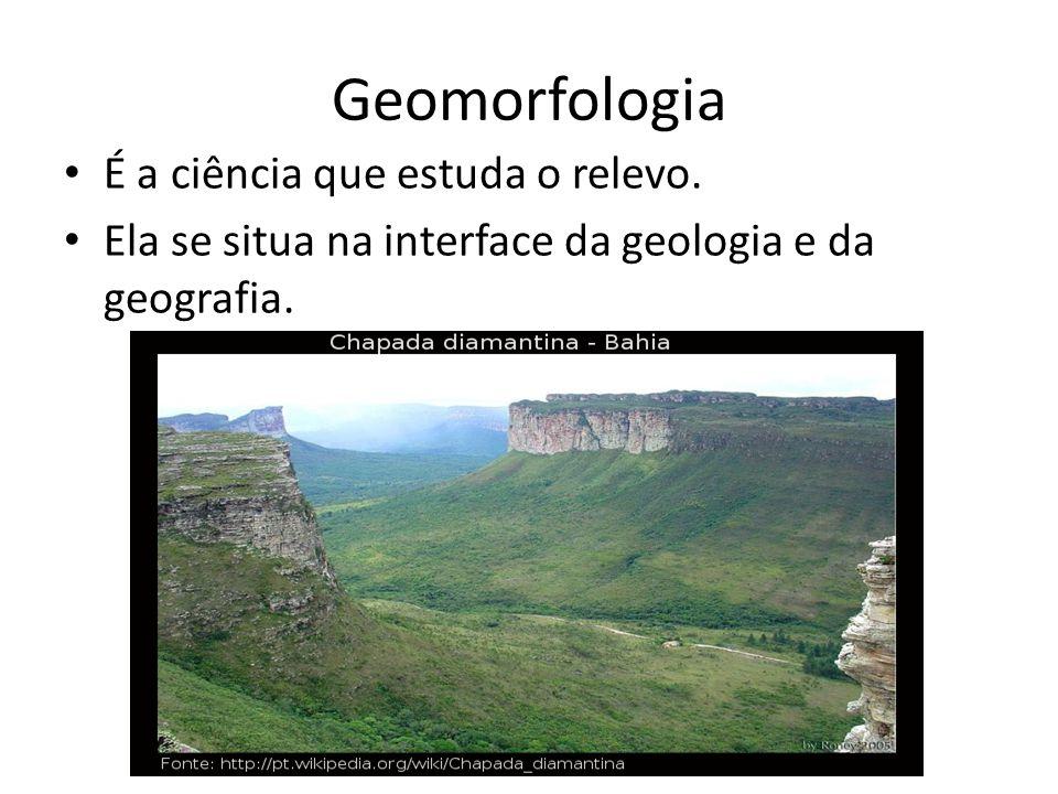 Geomorfologia É a ciência que estuda o relevo. Ela se situa na interface da geologia e da geografia.