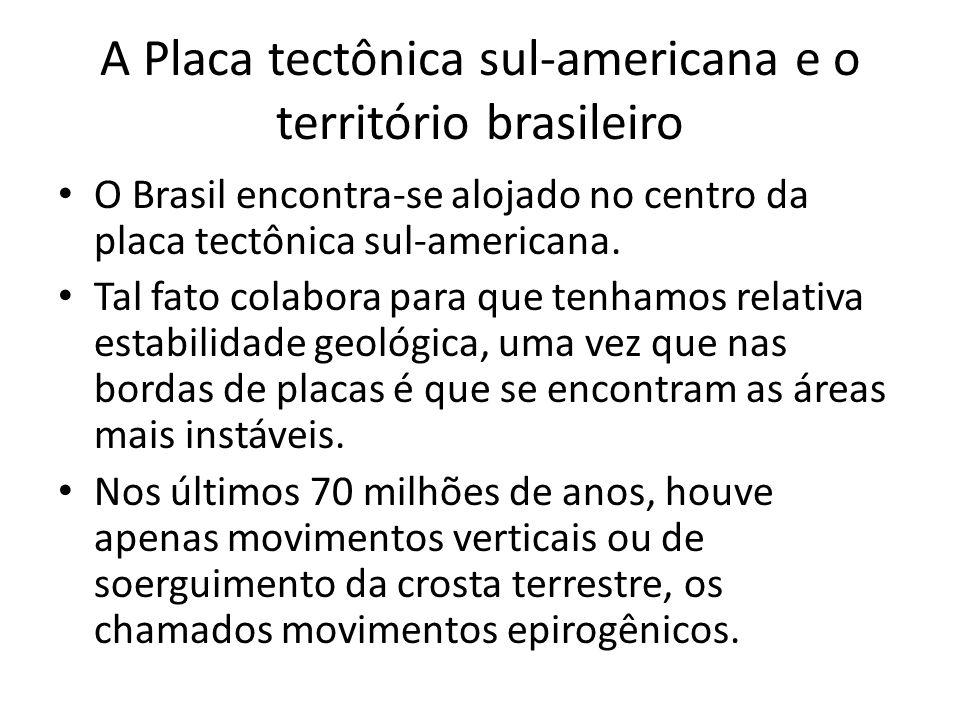 A Placa tectônica sul-americana e o território brasileiro O Brasil encontra-se alojado no centro da placa tectônica sul-americana. Tal fato colabora p