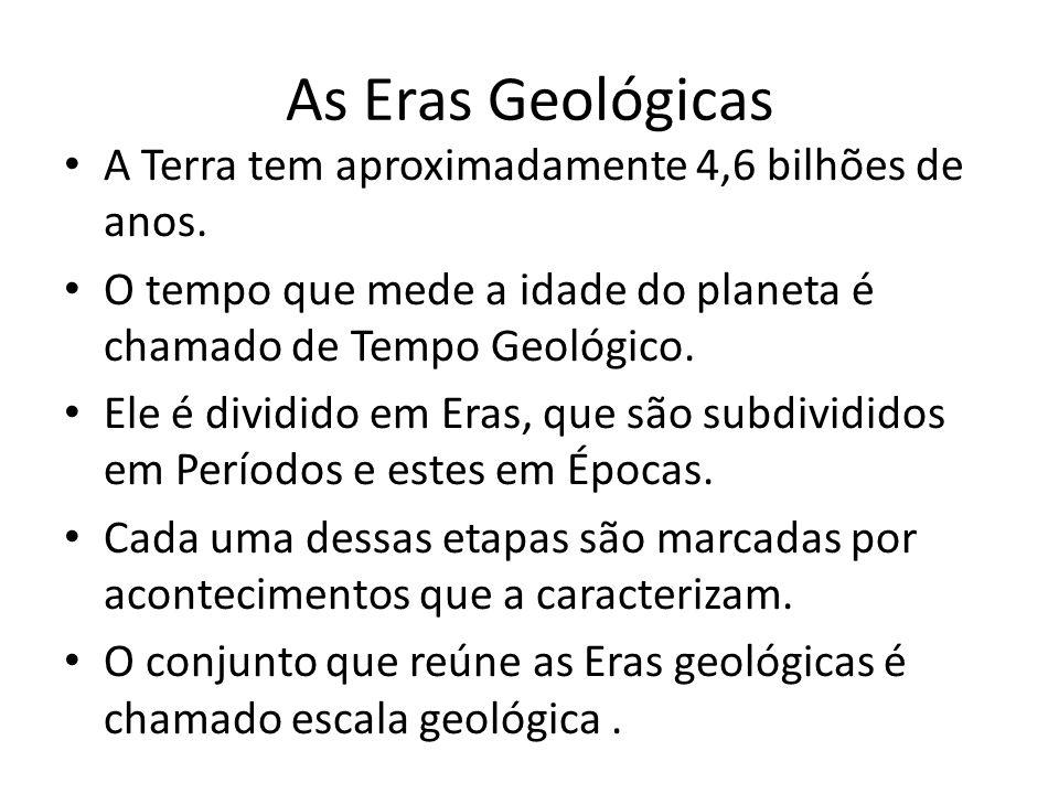 As Eras Geológicas A Terra tem aproximadamente 4,6 bilhões de anos. O tempo que mede a idade do planeta é chamado de Tempo Geológico. Ele é dividido e