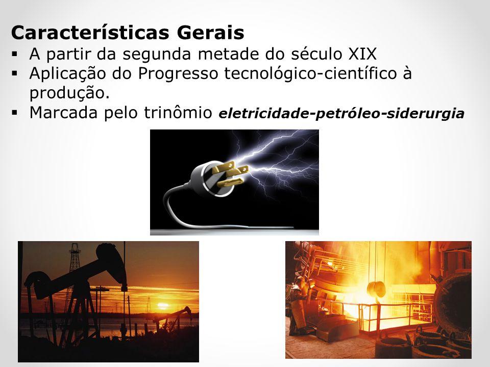 Características Gerais A partir da segunda metade do século XIX Aplicação do Progresso tecnológico-científico à produção. Marcada pelo trinômio eletri