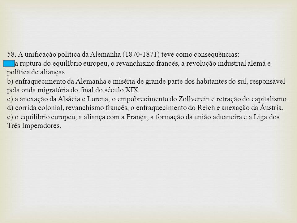 58. A unificação política da Alemanha (1870-1871) teve como consequências: a) a ruptura do equilíbrio europeu, o revanchismo francês, a revolução indu