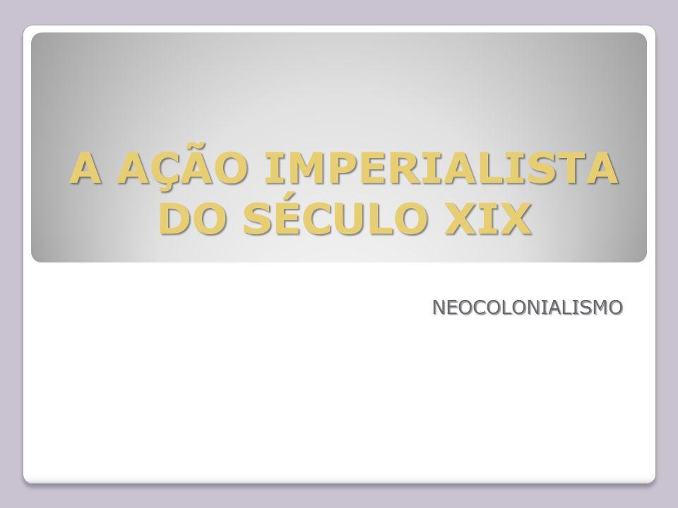 A AÇÃO IMPERIALISTA DO SÉCULO XIX NEOCOLONIALISMO