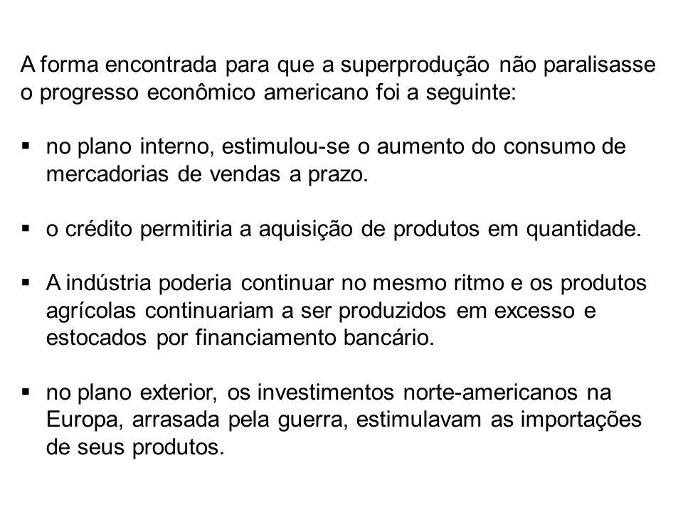 A forma encontrada para que a superprodução não paralisasse o progresso econômico americano foi a seguinte: no plano interno, estimulou-se o aumento d