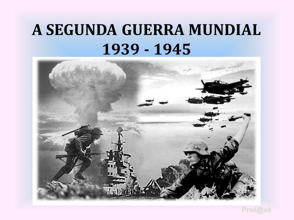 A SEGUNDA GUERRA MUNDIAL 1939 - 1945 Prof@xé