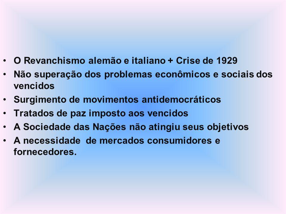 O Revanchismo alemão e italiano + Crise de 1929 Não superação dos problemas econômicos e sociais dos vencidos Surgimento de movimentos antidemocrático