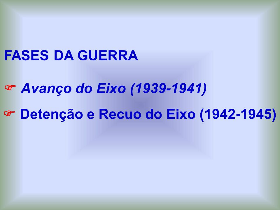 FASES DA GUERRA Detenção e Recuo do Eixo (1942-1945) Avanço do Eixo (1939-1941)