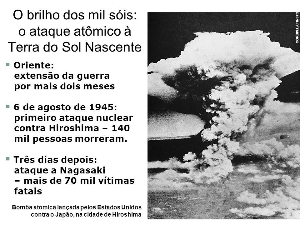Oriente: extensão da guerra por mais dois meses 6 de agosto de 1945: primeiro ataque nuclear contra Hiroshima – 140 mil pessoas morreram. Três dias de