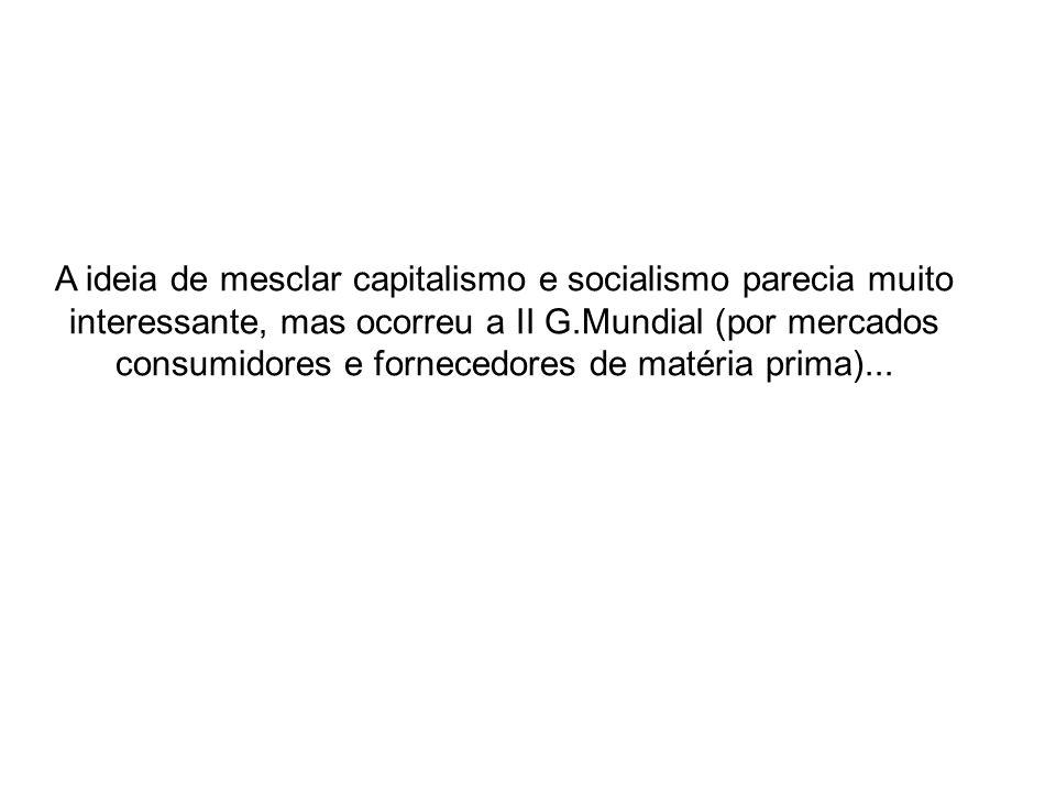 A ideia de mesclar capitalismo e socialismo parecia muito interessante, mas ocorreu a II G.Mundial (por mercados consumidores e fornecedores de matéri