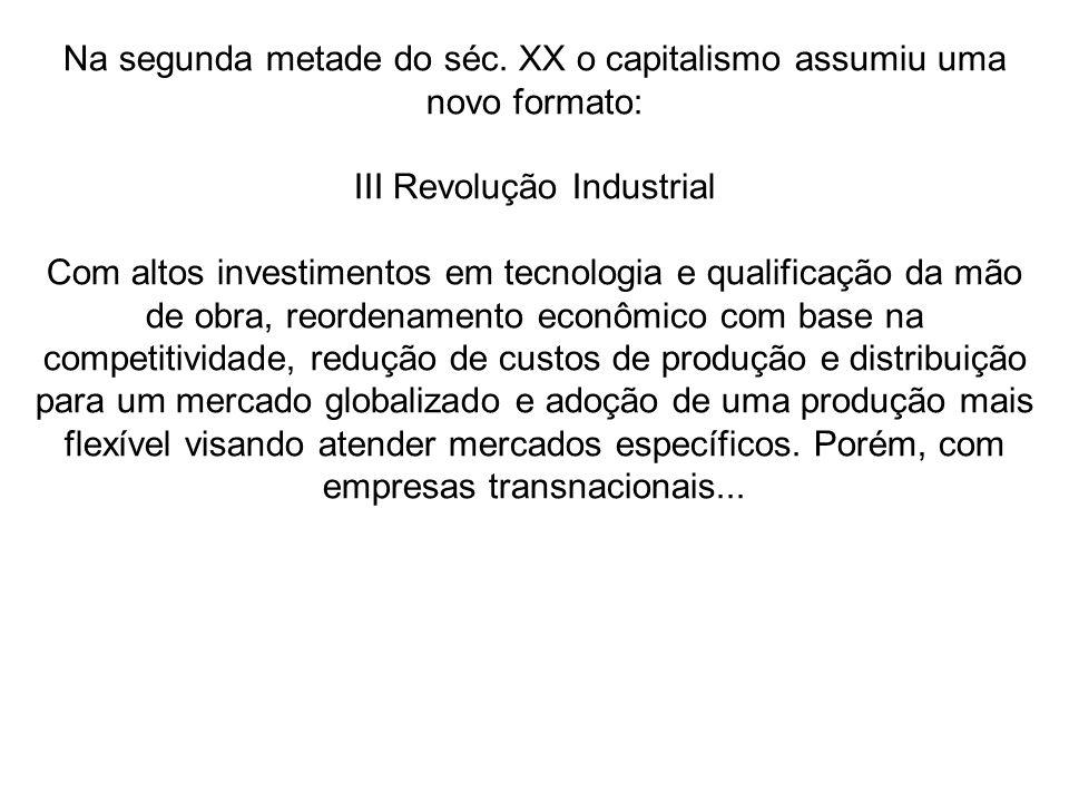 Na segunda metade do séc. XX o capitalismo assumiu uma novo formato: III Revolução Industrial Com altos investimentos em tecnologia e qualificação da