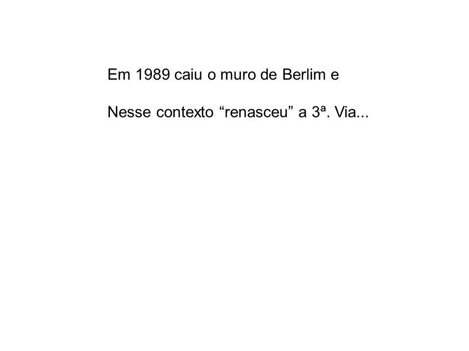 Em 1989 caiu o muro de Berlim e Nesse contexto renasceu a 3ª. Via...